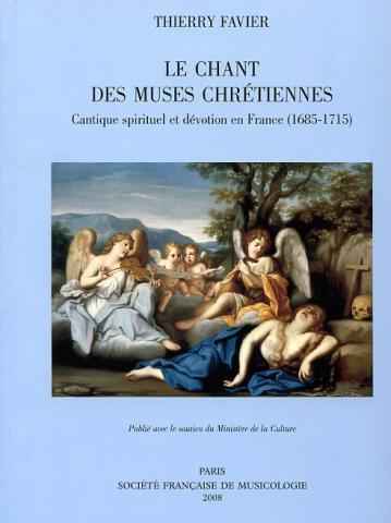 Thierry Favier. Le chant des muses chrétiennes : cantique spirituel et dévotion en France (1685-1715).